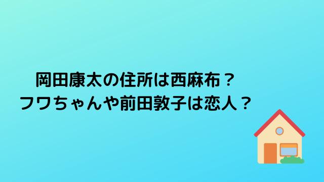 岡田康太の住所は西麻布? フワちゃんや前田敦子は恋人?
