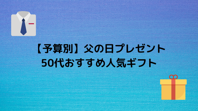 【予算別】父の日プレゼント 50代おすすめ人気ギフト