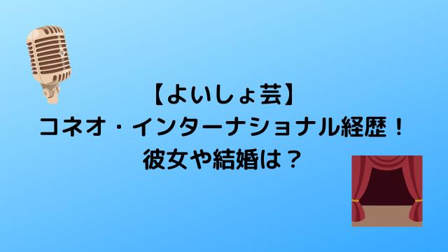 【よいしょ芸】 コネオ・インターナショナル経歴! 彼女や結婚は?