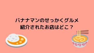 バナナマンのせっかくグルメ 紹介店舗はどこにある?!