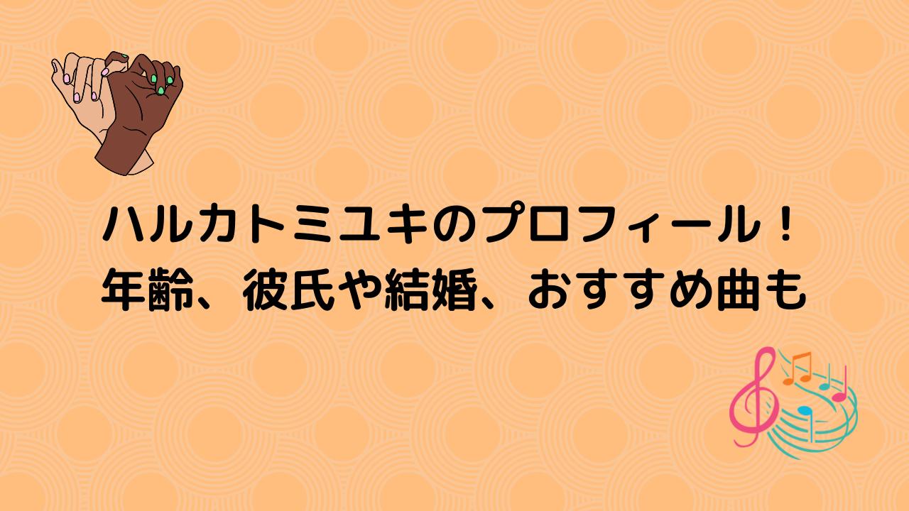 ハルカトミユキのプロフィール! 年齢、彼氏や結婚、おすすめ曲も