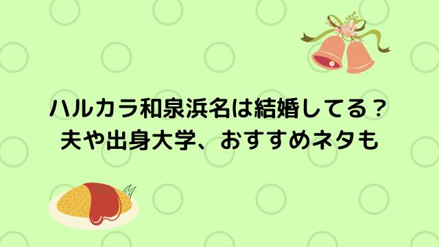 ハルカラ和泉浜名は結婚してる? 夫や出身大学、おすすめネタも