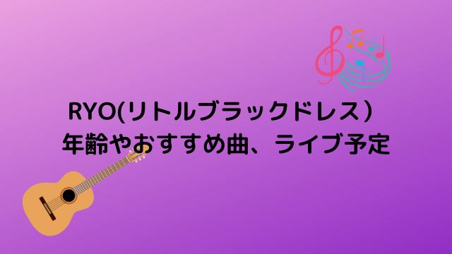 RYO(リトルブラックドレス) 年齢やおすすめ曲、ライブ予定