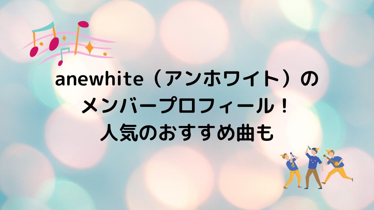 anewhite(アンホワイト)の メンバープロフィール! 人気のおすすめ曲も