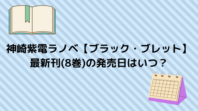 神崎紫電ラノベ【ブラック・ブレット】 最新刊(8巻)の発売日はいつ?